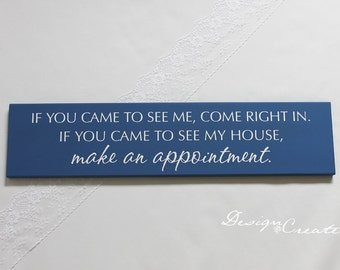 Funny Wood Sign - If you came to see me, come right in. If you came to see my house, make an appointment. - custom sign