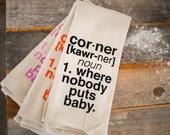 Tea Towel - Hand Printed Organic Flour Sack - Corner [kawr-ner] noun 1. where nobody puts baby.