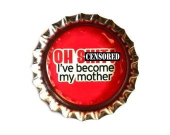 Funny Bottle Cap Magnet - Oh Sh*t I've Become My Mother - Humor - Refrigerator Magnet, Bottlecap Decor