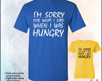 I'm sorry for what I said when I was hungry tshirt • Mens #5000 • Ladies #5000L