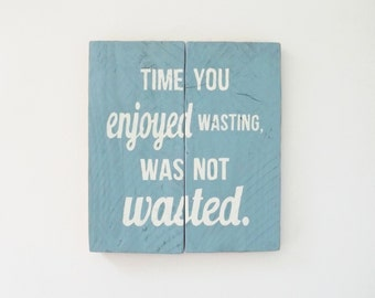 Time You Enjoyed Wasting, Was Not Time Wasted - Wooden Sign
