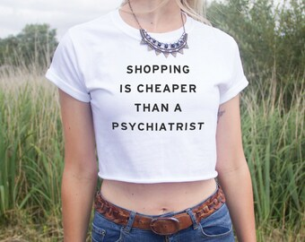Shopping is Cheaper Than A Psychiatrist Crop Top Shirt Fashion Blogger Funny Slogan