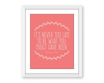 It's Never Too Late To Be What You Might Have Been, George Eliot Quote, 18x24 oversized print, typography quote print, quote poster
