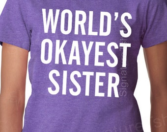 World's Okayest Sister T-shirt Funny Womens Tshirt Birthday gift for sisters Christmas Gift  typography Ladies brother matching tee shirt