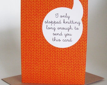 I only stopped knitting long enough to send you this card -  greeting card