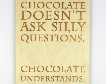 "Laser-Engraved Wood Sign ""Chocolate Doesn't Ask Silly Questions. Chocolate Understands."""