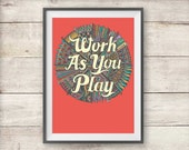 Work As You Play - Inspirational Print