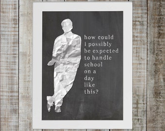Ferris Beuller's Day Off Pop Culture Print - 'how could i possibly be expected to handle school on a day like this?'