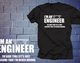 I'm An Engineer To Save Time Let's Just Assume That I'm Never Wrong T Shirt Profession Shirt Engineer Gift For Engineer
