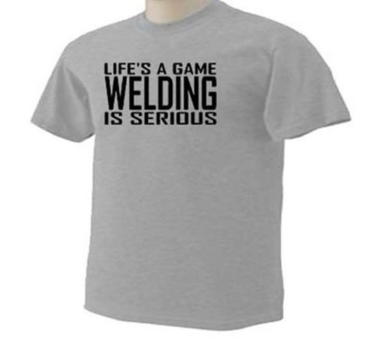 Life's A Game Welding Is Serious Welder Weld Torch