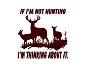 If Im Not Hunting Im Thinking About It - Car Decal - Vinyl Car Decals, Window Decal, Signage, Deer Decal, Hunting Gift