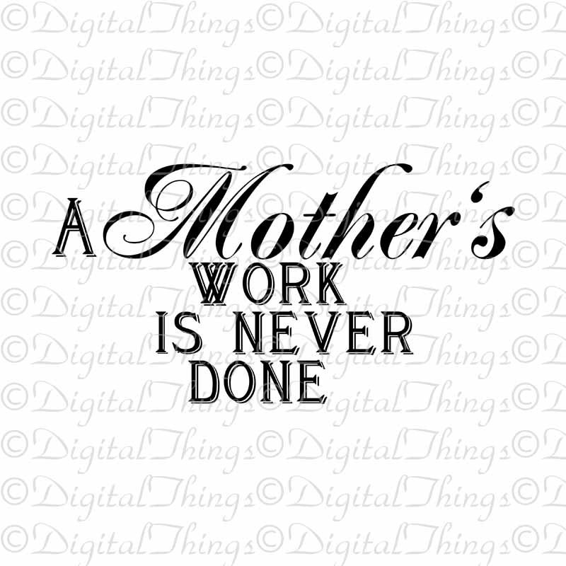 mothers work is never done The proverb a woman's work is never done means that a woman often works longer hours than a man because the housework and raising children are jobs that never end the origin of the saying.
