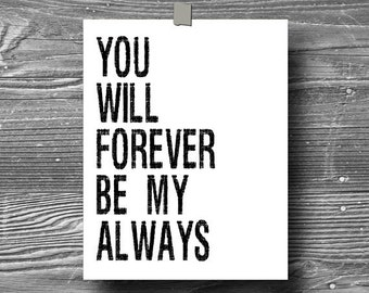 you will forever be my always, inspirational art, quote art print, print, poster, motivational, typography print, black white, home decor