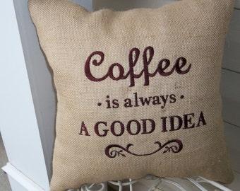 Burlap Pillow  Coffee is always a good idea     Great Gift Idea