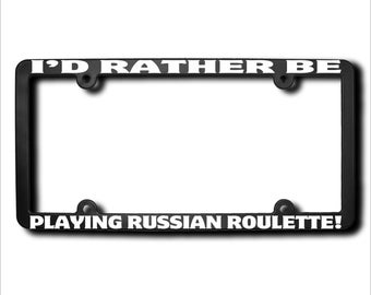 I'd Rather Be Playing Russian Roulette License Plate Frame (T) Made in USA