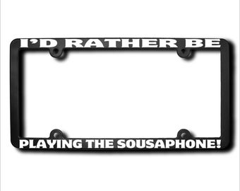 I'd Rather Be Playing The Sousaphone License Plate Frame (T) Made in USA