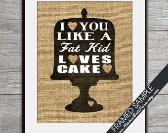I Love you Like a FAT KID Loves CAKE - Art Print (Featured in Blackboard on Burlap) Customizable Kitchen Prints