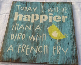 Today I will be happier than a bird with a french fry Distressed  wood sign