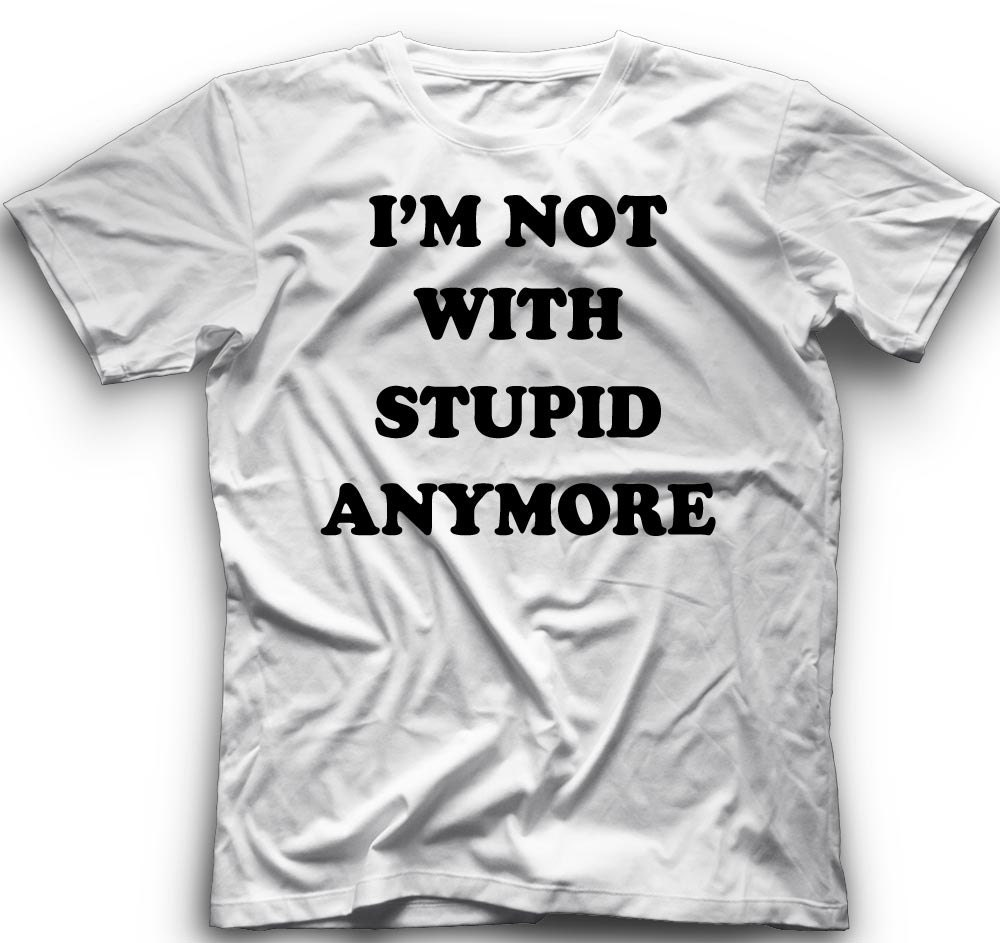 56a8c4b33 I'M Not With Stupid Anymore !! T-Shirt -I'M Not With Stupid Anymore Graphic  - T