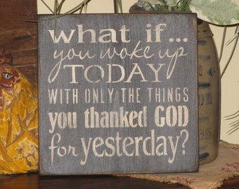 Primitive inspirational motivational spiritual sign of faith What if You Woke Up Today With Only The Things You Thanked God For Yesterday