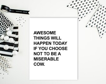 """Digital Download: """"Awesome things will happen today if you choose not to be a miserable cow"""" Typography Print"""