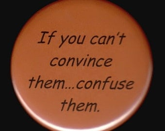 If you can't convince them. . .  confuse them.   Pinback button or magnet