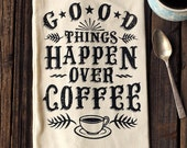 Good Things Happen Over Coffee - Organic Cotton Floursack Tea Towel - Eco-Friendly