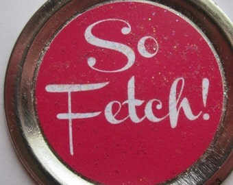 """Mean Girls Magnet – Gretchen Wieners Funny Movie Quote: """"So fetch!"""""""