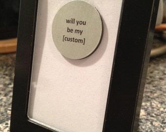 Quote | Magnet | Frame - Will You Be My [Custom] - Bridesmaid / Girlfriend / Boyfriend / Etc