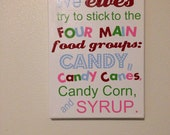 We elves try to stick to the four main food groups: Candy, candy canes, candy corns and syrup wrapped canvas