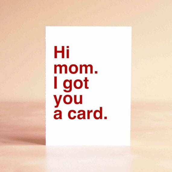 Mother's Day Card - Funny Mother's Day Card - Mom Card - Mom Birthday Card - Hi mom. I got you a card.