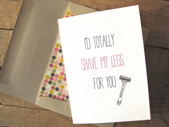 Funny Valentine's Day Card. Valentines Day Card. I'd totally shave my legs for you