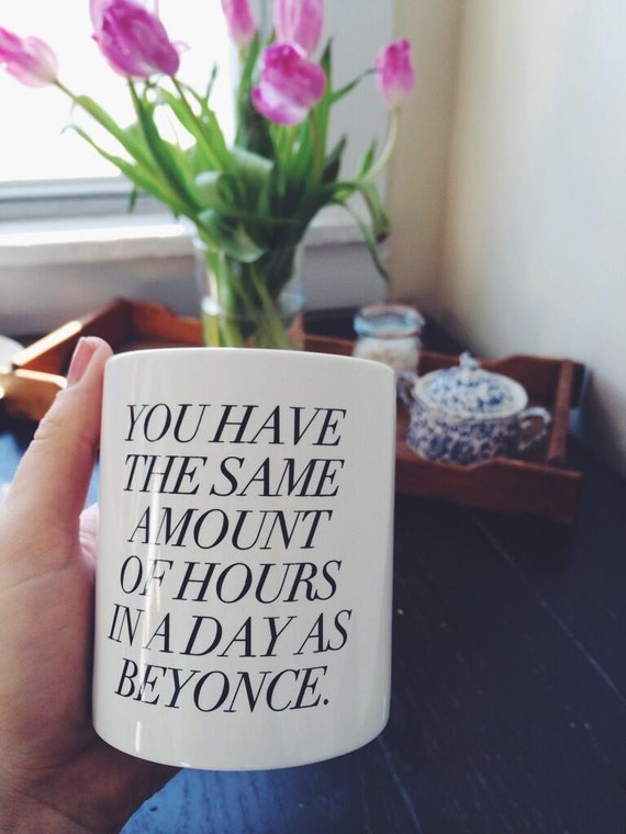 you have the same amount of hours in a day as beyonce holding a coffee mug coffee cup photo