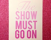 The Show Must Go On 5 by 7 Glossy Print