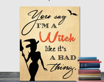 You Say I'm a Witch Like it's a Bad Thing, Halloween Printable, Halloween Decor, 8x10, 16x20, Witch, Halloween Typography, Halloween Art,