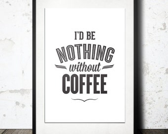 Typography Print, Type Poster, Coffee Poster, Black White, Black Friday, Kitchen Art, Morning Coffee - I'd Be Nothing Without Coffee