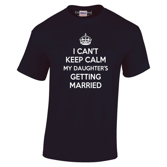 I Can't Keep Calm My Daughter Is Getting Married T Shirt gift father of the bride to wear leading up to his daughter's wedding Utter Apparel