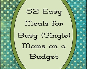 52 Easy Meals for Busy (Single) Moms on a Budget-PDF E-book, Cookbook, Recipes, Quick Meals, Cheap Meals