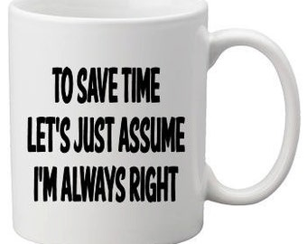 To save time let's just assume I'm always right printed coffee mug