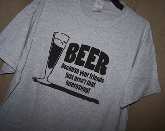 BEER Because Your FRIENDS Just Aren't That INTERESTING T Shirt