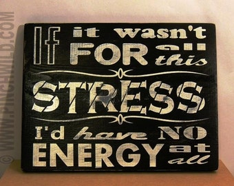 If it wasn't for all this stress I'd have no energy at all - Decorative Wooden Sign