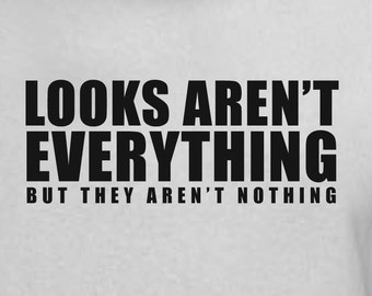Looks Aren't Everything But They Aren't Nothing Tshirt