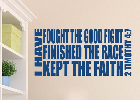 2 Timothy 4:7 I have fought the good fight finished the race