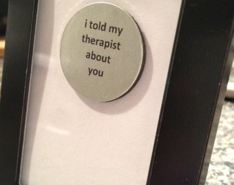 Quote | Magnet | Frame - I Told my Therapist about you