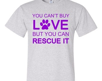 You Can't Buy Love But You Can Rescue It - animal rescue/adoption shirt - part of price donated to rescue