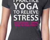 Yoga t shirt. I practice yoga to relieve stress, just kidding I drink wine in yoga pants tshirt. Funny gift tshirt for yoga pants friends