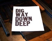 Dig Way Down Deep, Hand Printed Letterpress Poster