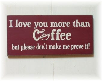 I love you more than coffee but please don't make me prove it wood sign