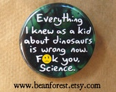 everything i knew as a kid about dinosaurs is wrong now. screw you, science. - mature - pinback button badge