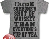 I'd rather be someone's shot of whiskey than everyone's cup of tea Men's or women's  t shirt -- 8 color options -- sizes sm med lg xl xxl